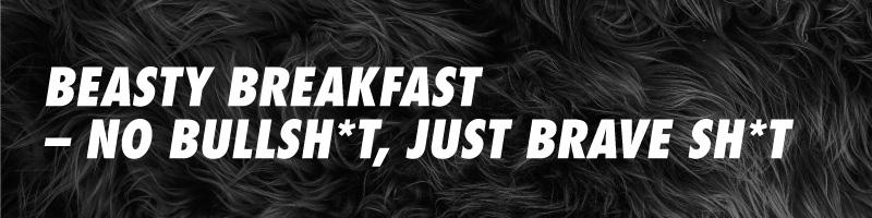 Karvaisella taustalla teksti: Beasty Breakfast - No bullsh*t, just brave sh*t